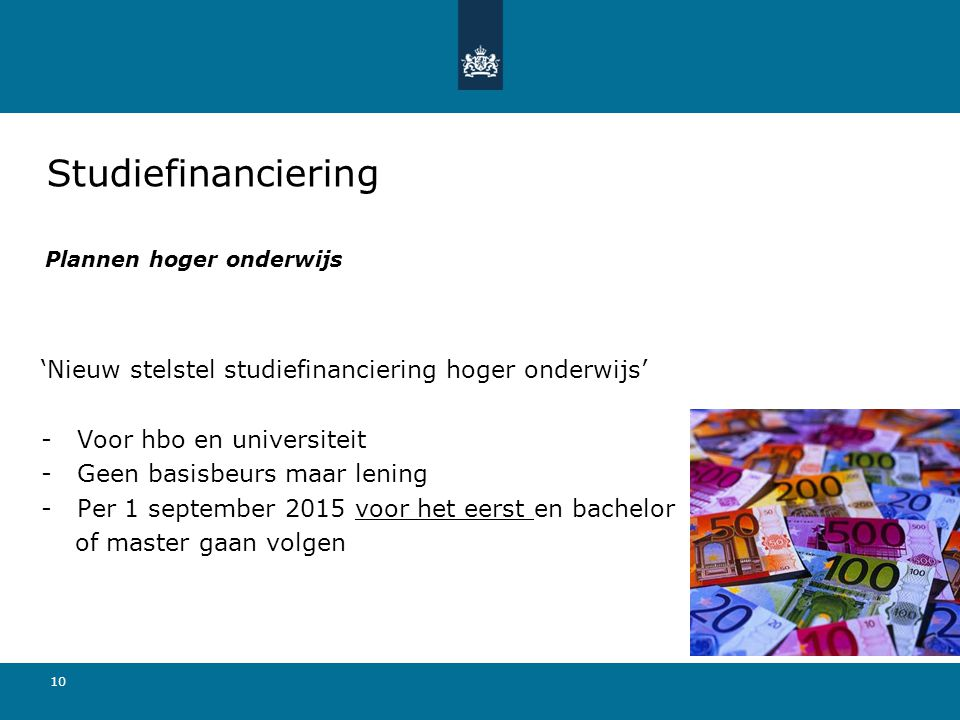 10 Plannen hoger onderwijs 'Nieuw stelstel studiefinanciering hoger onderwijs' - Voor hbo en universiteit -Geen basisbeurs maar lening -Per 1 septembe