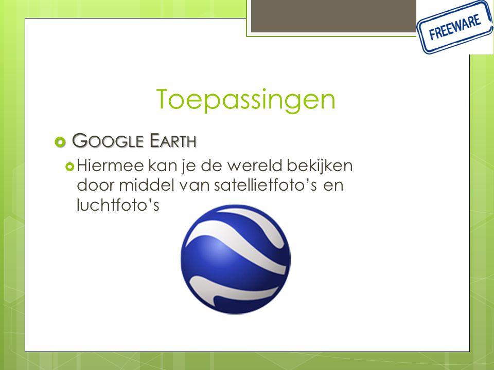 Toepassingen  G OOGLE E ARTH  Hiermee kan je de wereld bekijken door middel van satellietfoto's en luchtfoto's
