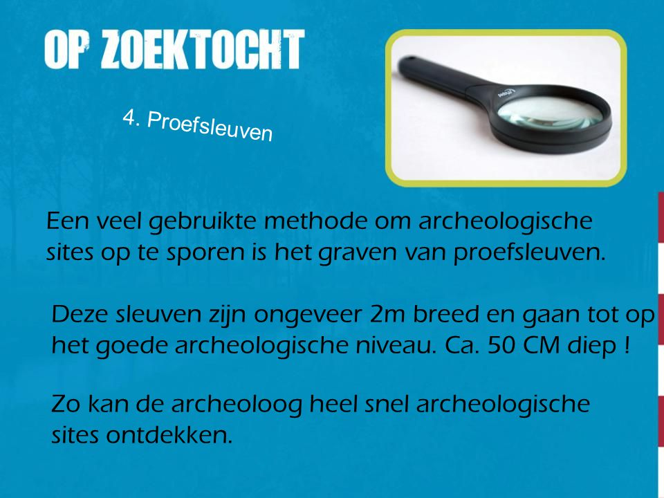 4. Proefsleuven Een veel gebruikte methode om archeologische sites op te sporen is het graven van proefsleuven. Deze sleuven zijn ongeveer 2m breed en