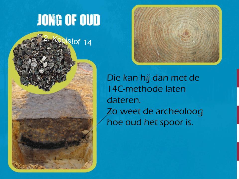 Die kan hij dan met de 14C-methode laten dateren. Zo weet de archeoloog hoe oud het spoor is. 2. Koolstof 14