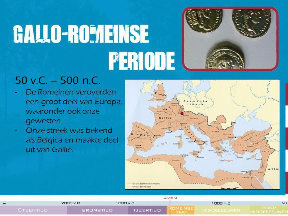 50 v.C. – 500 n.C. -De Romeinen veroverden een groot deel van Europa, waaronder ook onze gewesten. -Onze streek was bekend als Belgica en maakte deel