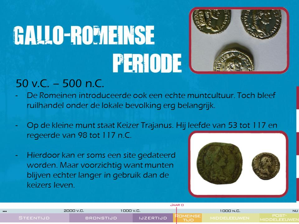 50 v.C. – 500 n.C. -De Romeinen introduceerde ook een echte muntcultuur. Toch bleef ruilhandel onder de lokale bevolking erg belangrijk. -Op de kleine