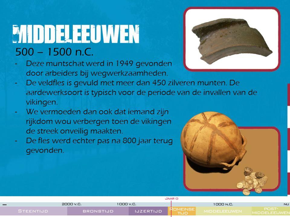 500 – 1500 n.C. -Deze muntschat werd in 1949 gevonden door arbeiders bij wegwerkzaamheden. -De veldfles is gevuld met meer dan 450 zilveren munten. De