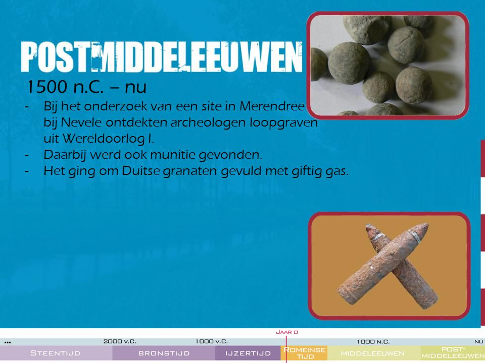 1500 n.C. – nu -Bij het onderzoek van een site in Merendree bij Nevele ontdekten archeologen loopgraven uit Wereldoorlog I. -Daarbij werd ook munitie