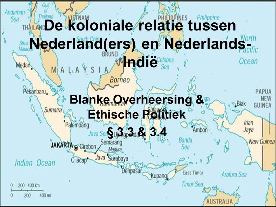De koloniale relatie tussen Nederland(ers) en Nederlands- Indië Blanke Overheersing & Ethische Politiek § 3.3 & 3.4
