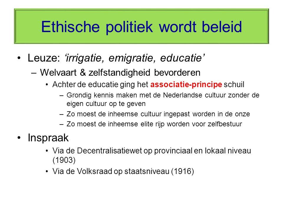 Ethische politiek wordt beleid Leuze: 'irrigatie, emigratie, educatie' –Welvaart & zelfstandigheid bevorderen Achter de educatie ging het associatie-p