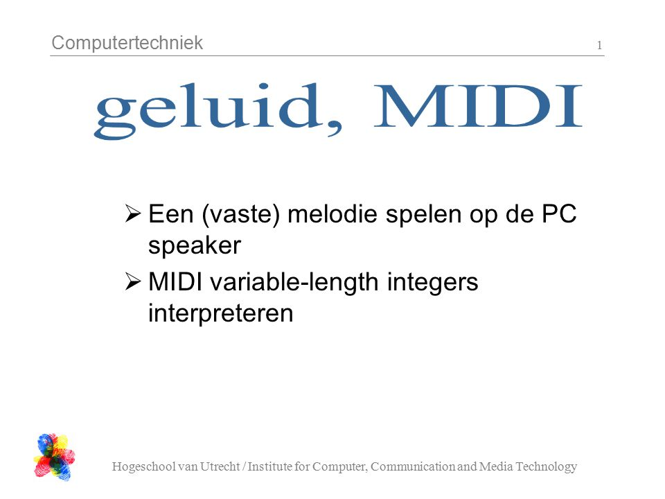Computertechniek Hogeschool van Utrecht / Institute for Computer, Communication and Media Technology 1  Een (vaste) melodie spelen op de PC speaker  MIDI variable-length integers interpreteren