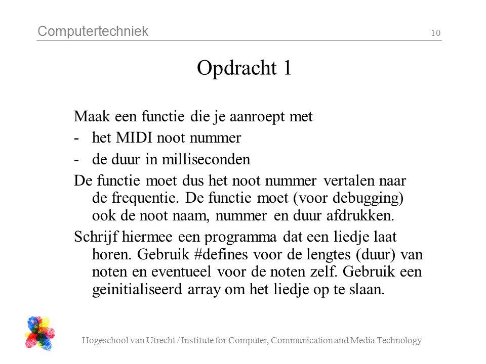 Computertechniek Hogeschool van Utrecht / Institute for Computer, Communication and Media Technology 10 Opdracht 1 Maak een functie die je aanroept met -het MIDI noot nummer -de duur in milliseconden De functie moet dus het noot nummer vertalen naar de frequentie.
