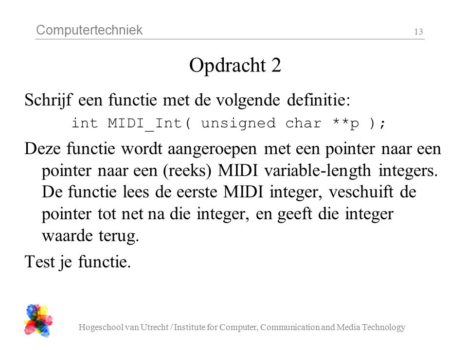 Computertechniek Hogeschool van Utrecht / Institute for Computer, Communication and Media Technology 13 Opdracht 2 Schrijf een functie met de volgende definitie: int MIDI_Int( unsigned char **p ); Deze functie wordt aangeroepen met een pointer naar een pointer naar een (reeks) MIDI variable-length integers.