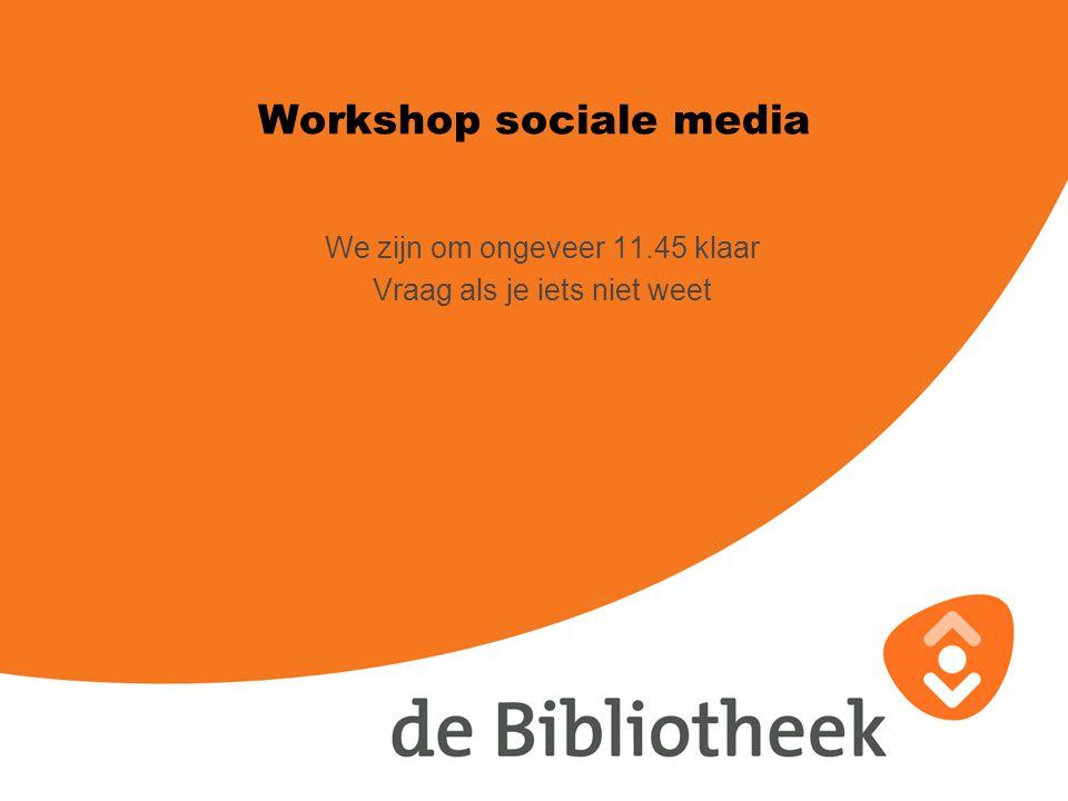 Workshop sociale media We zijn om ongeveer 11.45 klaar Vraag als je iets niet weet