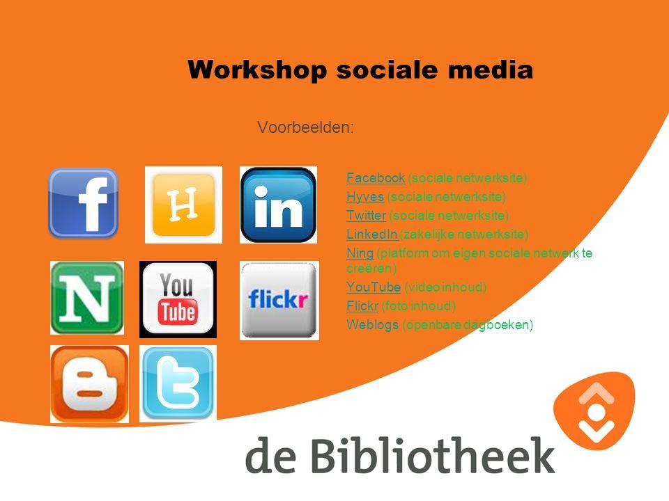 Voorbeelden: Workshop sociale media FacebookFacebook (sociale netwerksite) HyvesHyves (sociale netwerksite) TwitterTwitter (sociale netwerksite) LinkedIn LinkedIn (zakelijke netwerksite) NingNing (platform om eigen sociale netwerk te creëren) YouTubeYouTube (video inhoud) FlickrFlickr (foto inhoud) Weblogs (openbare dagboeken)