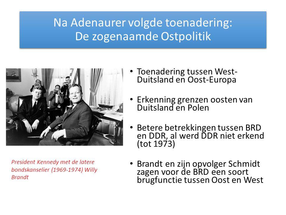 Na Adenaurer volgde toenadering: De zogenaamde Ostpolitik Toenadering tussen West- Duitsland en Oost-Europa Erkenning grenzen oosten van Duitsland en Polen Betere betrekkingen tussen BRD en DDR, al werd DDR niet erkend (tot 1973) Brandt en zijn opvolger Schmidt zagen voor de BRD een soort brugfunctie tussen Oost en West President Kennedy met de latere bondskanselier (1969-1974) Willy Brandt