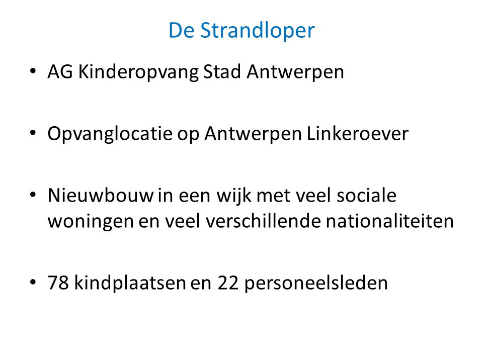 De Strandloper AG Kinderopvang Stad Antwerpen Opvanglocatie op Antwerpen Linkeroever Nieuwbouw in een wijk met veel sociale woningen en veel verschillende nationaliteiten 78 kindplaatsen en 22 personeelsleden