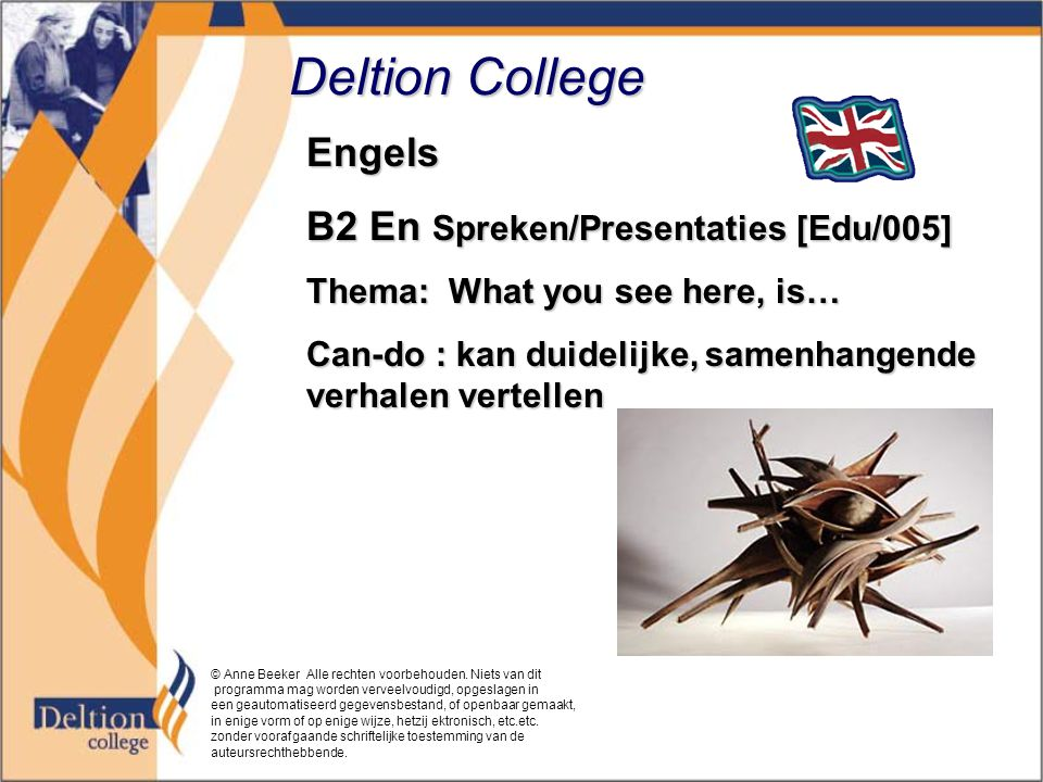 Deltion College Engels B2 En Spreken/Presentaties [Edu/005] Thema: What you see here, is… Can-do : kan duidelijke, samenhangende verhalen vertellen © Anne Beeker Alle rechten voorbehouden.