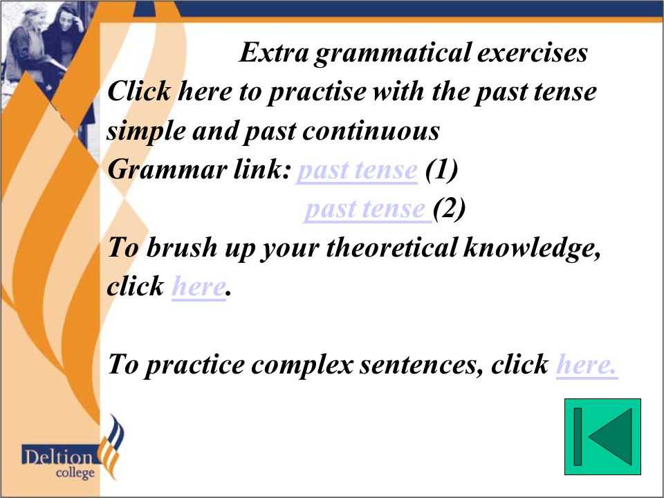 Extra grammatical exercises Click here to practise with the past tense simple and past continuous Grammar link: past tense (1)past tense past tense (2) To brush up your theoretical knowledge, click here.here To practice complex sentences, click here.here.
