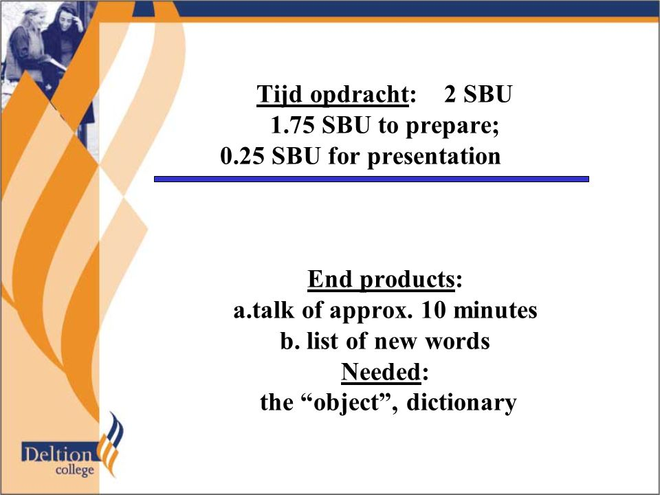 Tijd opdracht: 2 SBU 1.75 SBU to prepare; 0.25 SBU for presentation End products: a.talk of approx.