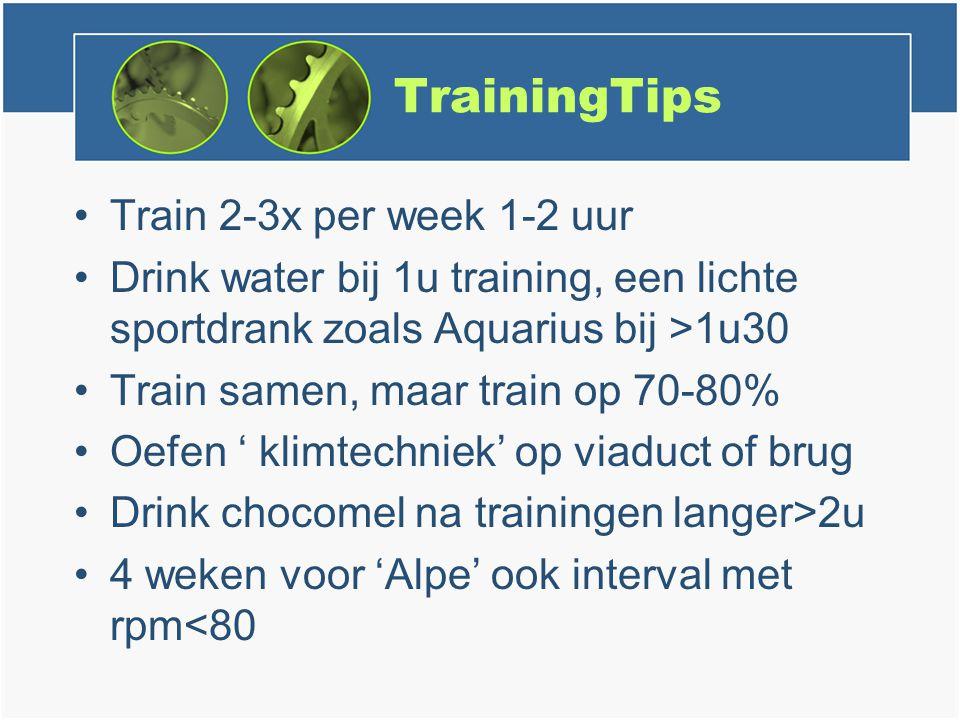 TrainingTips Train 2-3x per week 1-2 uur Drink water bij 1u training, een lichte sportdrank zoals Aquarius bij >1u30 Train samen, maar train op 70-80% Oefen ' klimtechniek' op viaduct of brug Drink chocomel na trainingen langer>2u 4 weken voor 'Alpe' ook interval met rpm<80