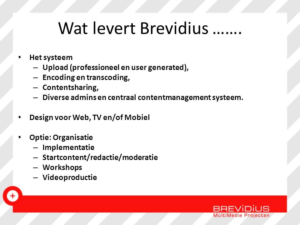 Wat levert Brevidius ……. Het systeem – Upload (professioneel en user generated), – Encoding en transcoding, – Contentsharing, – Diverse admins en cent