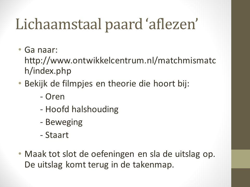 Lichaamstaal paard 'aflezen' Ga naar: http://www.ontwikkelcentrum.nl/matchmismatc h/index.php Bekijk de filmpjes en theorie die hoort bij: - Oren - Ho