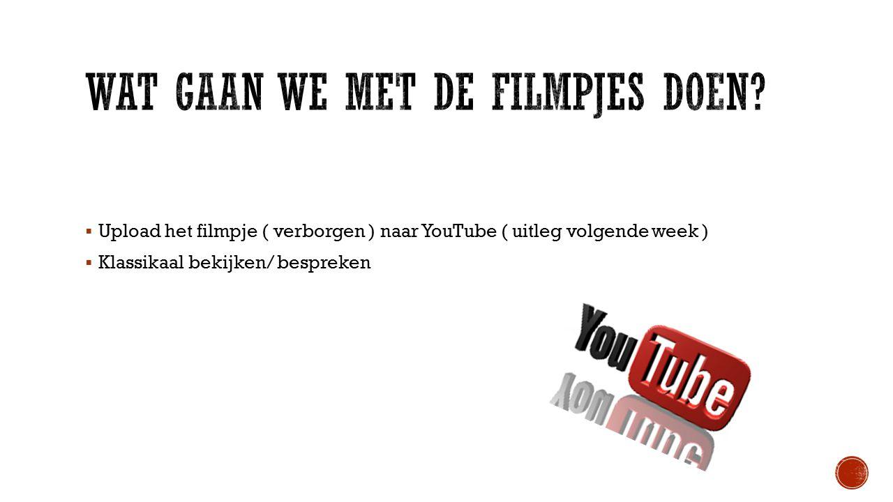  Upload het filmpje ( verborgen ) naar YouTube ( uitleg volgende week )  Klassikaal bekijken/ bespreken