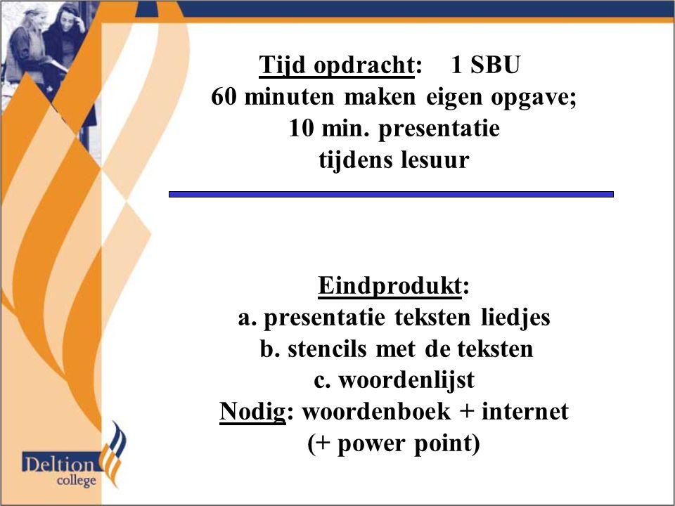 Tijd opdracht: 1 SBU 60 minuten maken eigen opgave; 10 min. presentatie tijdens lesuur Eindprodukt: a. presentatie teksten liedjes b. stencils met de