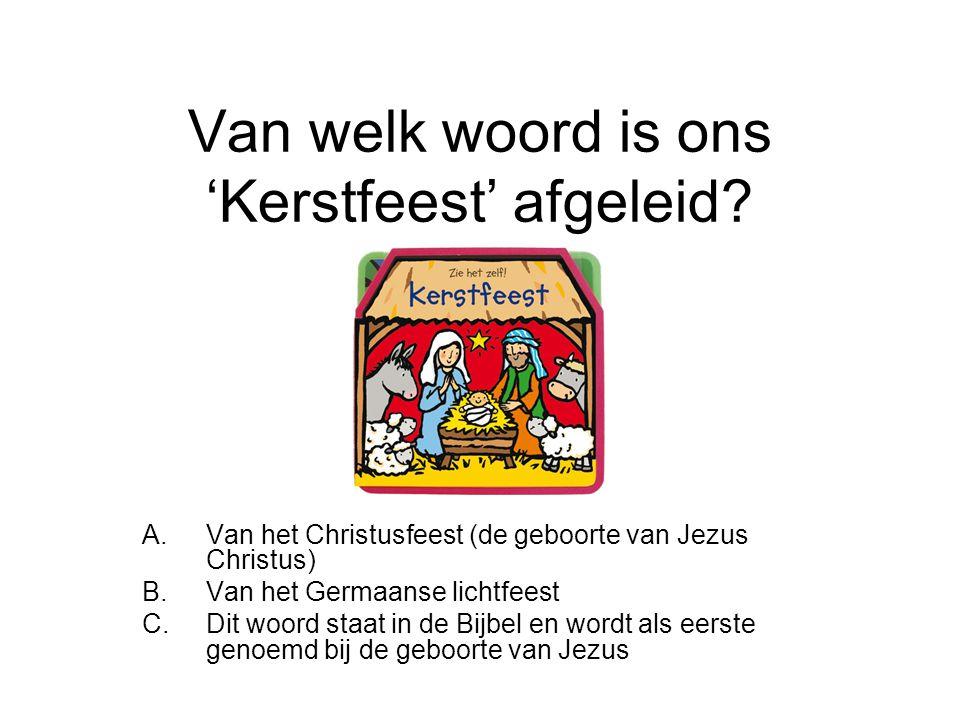 Van welk woord is ons 'Kerstfeest' afgeleid? A.Van het Christusfeest (de geboorte van Jezus Christus) B.Van het Germaanse lichtfeest C.Dit woord staat