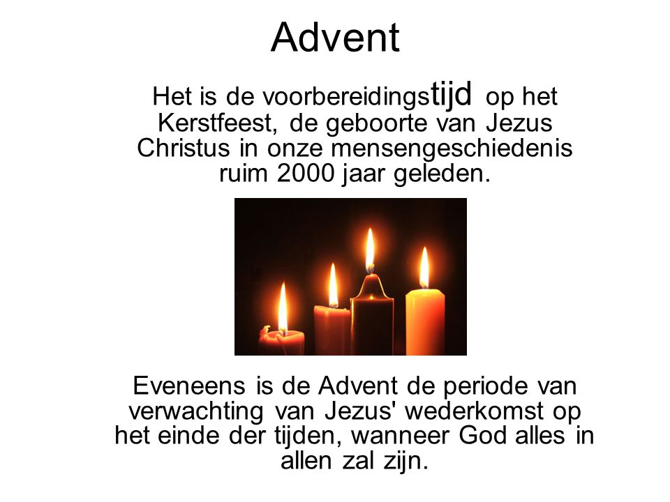 Advent Het is de voorbereidings tijd op het Kerstfeest, de geboorte van Jezus Christus in onze mensengeschiedenis ruim 2000 jaar geleden. Eveneens is