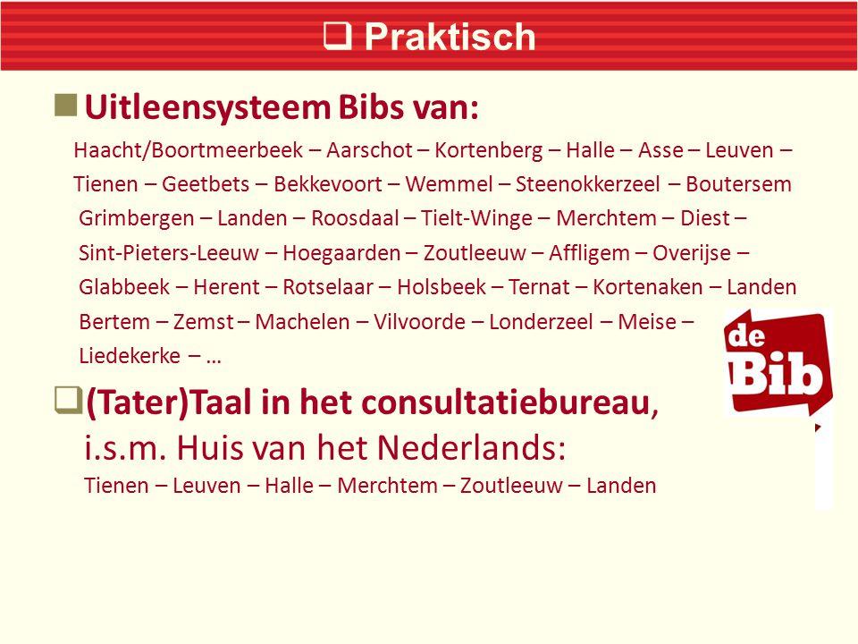  Praktisch Uitleensysteem Bibs van: Haacht/Boortmeerbeek – Aarschot – Kortenberg – Halle – Asse – Leuven – Tienen – Geetbets – Bekkevoort – Wemmel – Steenokkerzeel – Boutersem Grimbergen – Landen – Roosdaal – Tielt-Winge – Merchtem – Diest – Sint-Pieters-Leeuw – Hoegaarden – Zoutleeuw – Affligem – Overijse – Glabbeek – Herent – Rotselaar – Holsbeek – Ternat – Kortenaken – Landen Bertem – Zemst – Machelen – Vilvoorde – Londerzeel – Meise – Liedekerke – …  (Tater)Taal in het consultatiebureau, i.s.m.