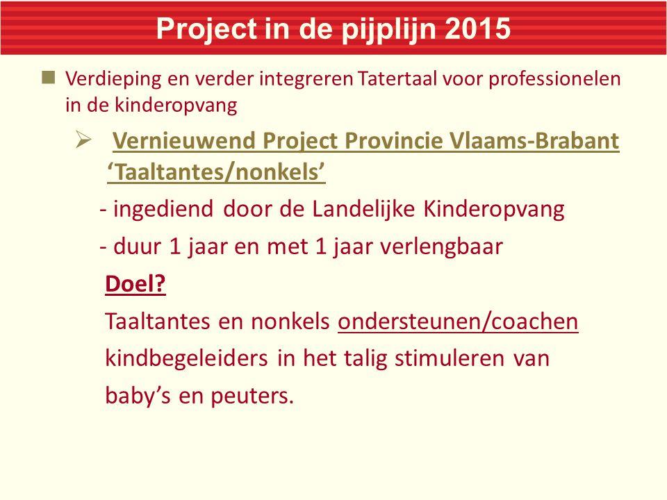 Project in de pijplijn 2015 Verdieping en verder integreren Tatertaal voor professionelen in de kinderopvang  Vernieuwend Project Provincie Vlaams-Brabant 'Taaltantes/nonkels' - ingediend door de Landelijke Kinderopvang - duur 1 jaar en met 1 jaar verlengbaar Doel.