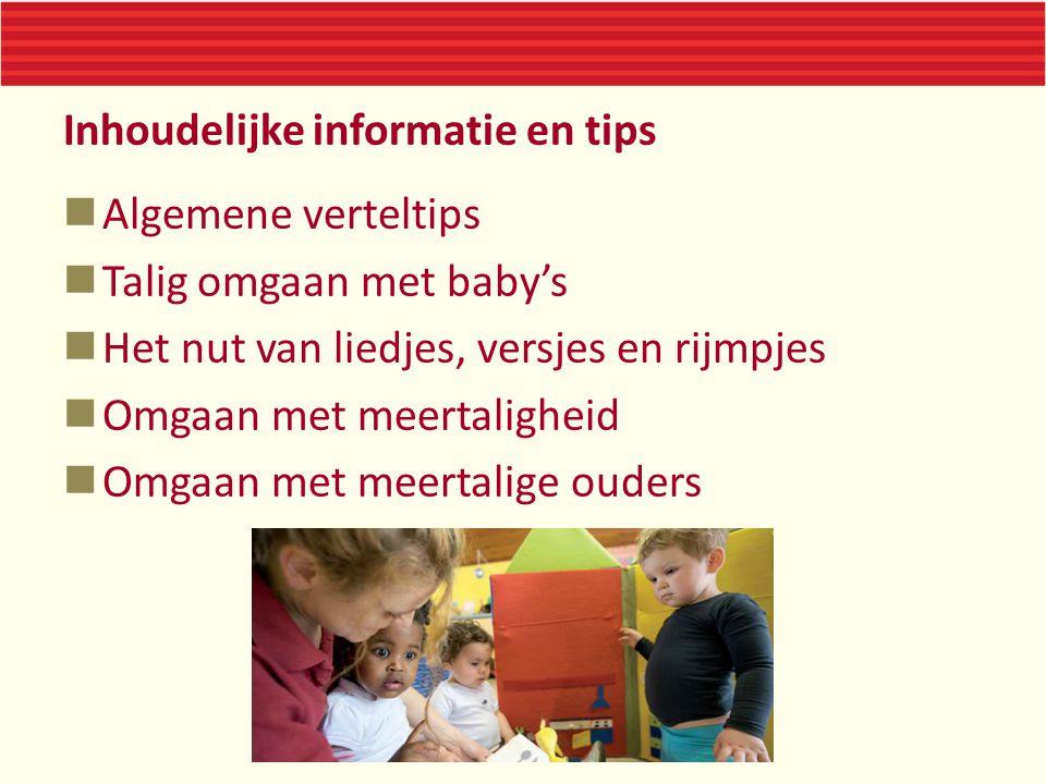 Inhoudelijke informatie en tips Algemene verteltips Talig omgaan met baby's Het nut van liedjes, versjes en rijmpjes Omgaan met meertaligheid Omgaan m