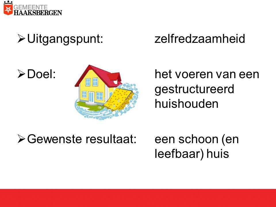  Uitgangspunt: zelfredzaamheid  Doel: het voeren van een gestructureerd huishouden  Gewenste resultaat:een schoon (en leefbaar) huis