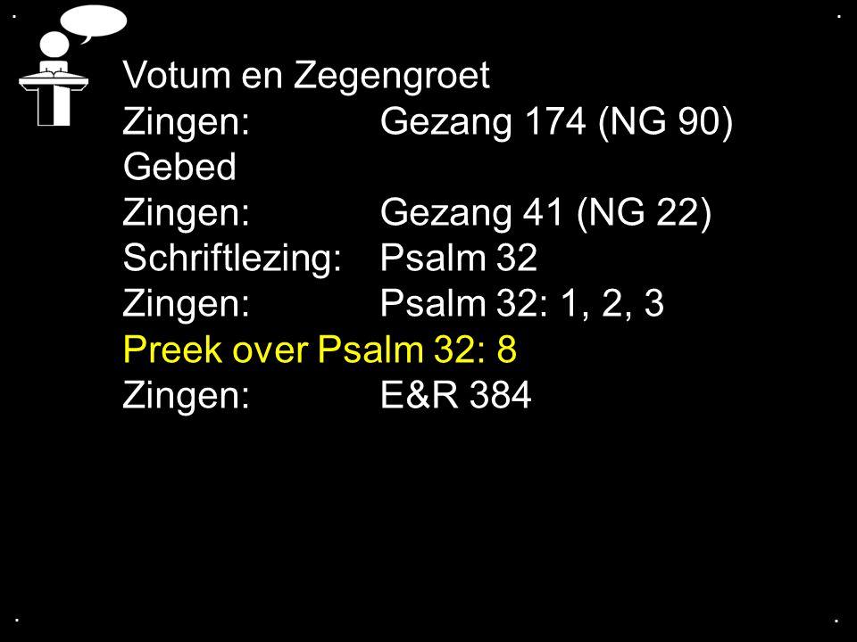 .... Votum en Zegengroet Zingen:Gezang 174 (NG 90) Gebed Zingen:Gezang 41 (NG 22) Schriftlezing:Psalm 32 Zingen: Psalm 32: 1, 2, 3 Preek over Psalm 32
