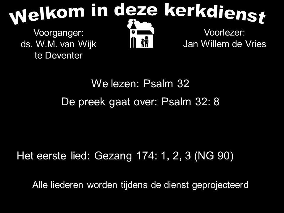 We lezen: Psalm 32 De preek gaat over: Psalm 32: 8 Voorganger: ds. W.M. van Wijk te Deventer Het eerste lied: Gezang 174: 1, 2, 3 (NG 90) Voorlezer: J