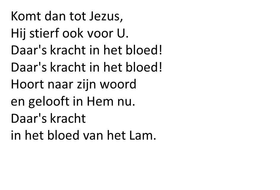 Komt dan tot Jezus, Hij stierf ook voor U. Daar's kracht in het bloed! Hoort naar zijn woord en gelooft in Hem nu. Daar's kracht in het bloed van het