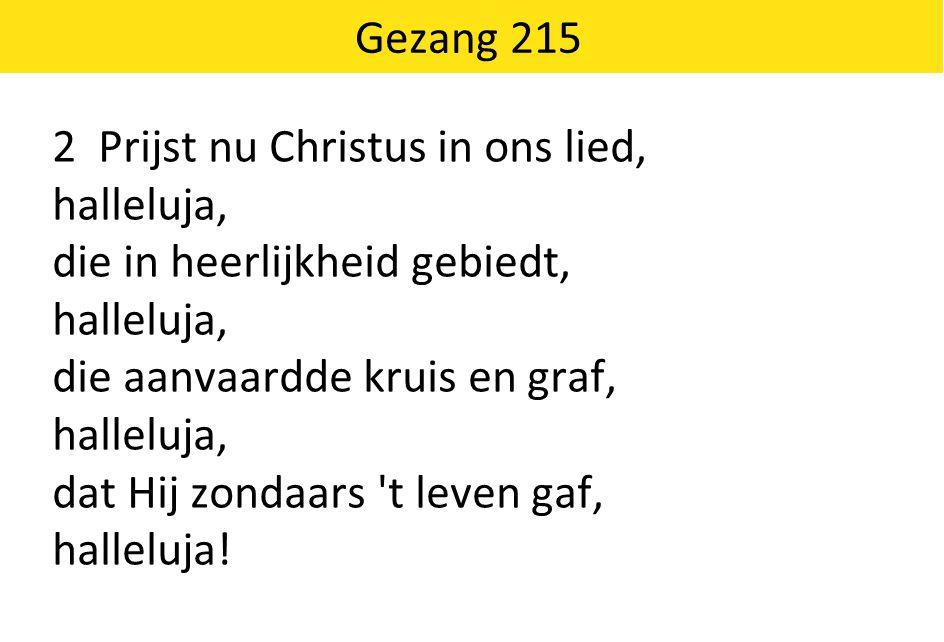 2 Prijst nu Christus in ons lied, halleluja, die in heerlijkheid gebiedt, halleluja, die aanvaardde kruis en graf, halleluja, dat Hij zondaars 't leve