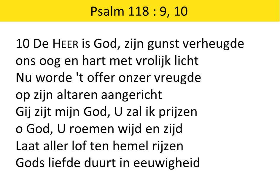 10 De H EER is God, zijn gunst verheugde ons oog en hart met vrolijk licht Nu worde 't offer onzer vreugde op zijn altaren aangericht Gij zijt mijn Go