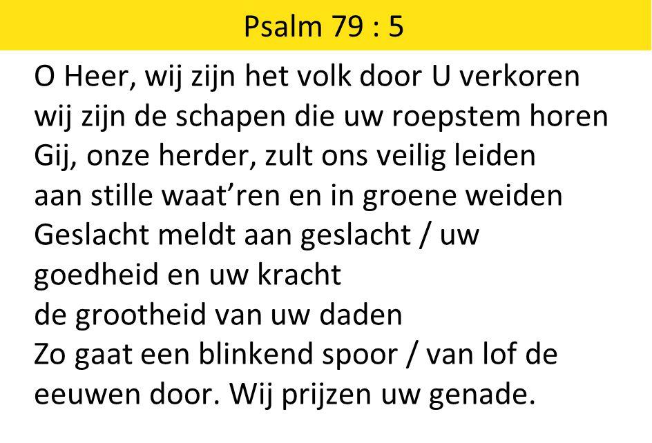 Psalm 79 : 5 O Heer, wij zijn het volk door U verkoren wij zijn de schapen die uw roepstem horen Gij, onze herder, zult ons veilig leiden aan stille w