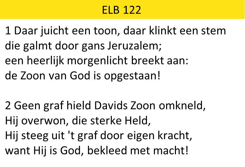 ELB 122 1 Daar juicht een toon, daar klinkt een stem die galmt door gans Jeruzalem; een heerlijk morgenlicht breekt aan: de Zoon van God is opgestaan!
