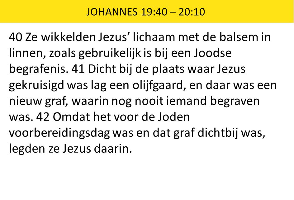 JOHANNES 19:40 – 20:10 40 Ze wikkelden Jezus' lichaam met de balsem in linnen, zoals gebruikelijk is bij een Joodse begrafenis. 41 Dicht bij de plaats