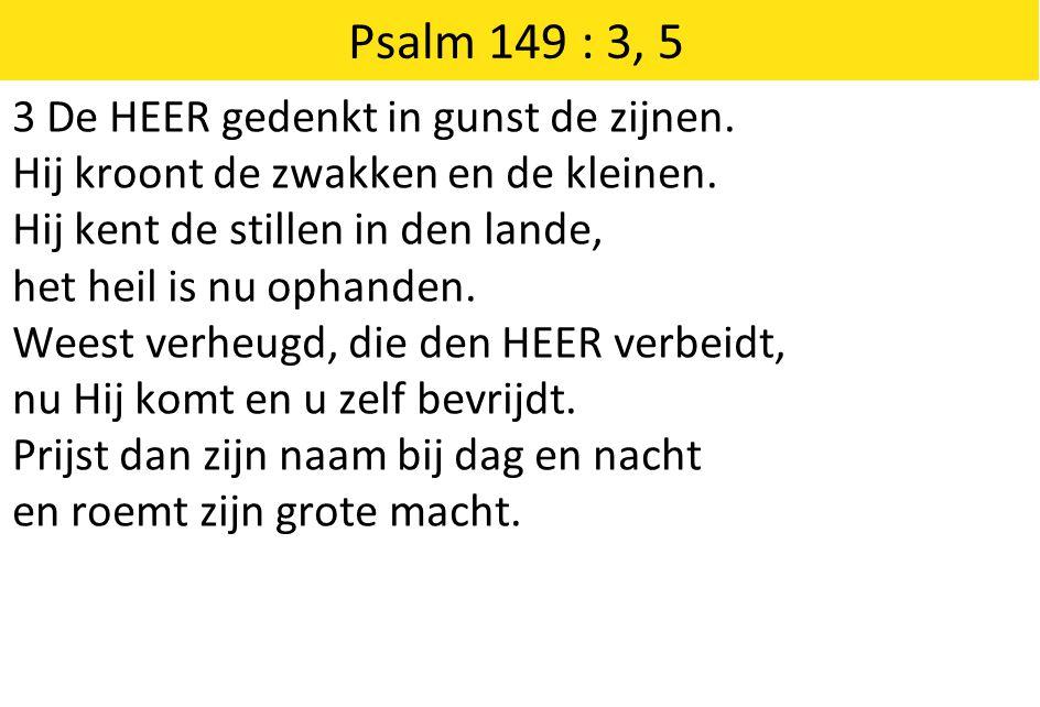 Psalm 149 : 3, 5 3 De HEER gedenkt in gunst de zijnen. Hij kroont de zwakken en de kleinen. Hij kent de stillen in den lande, het heil is nu ophanden.