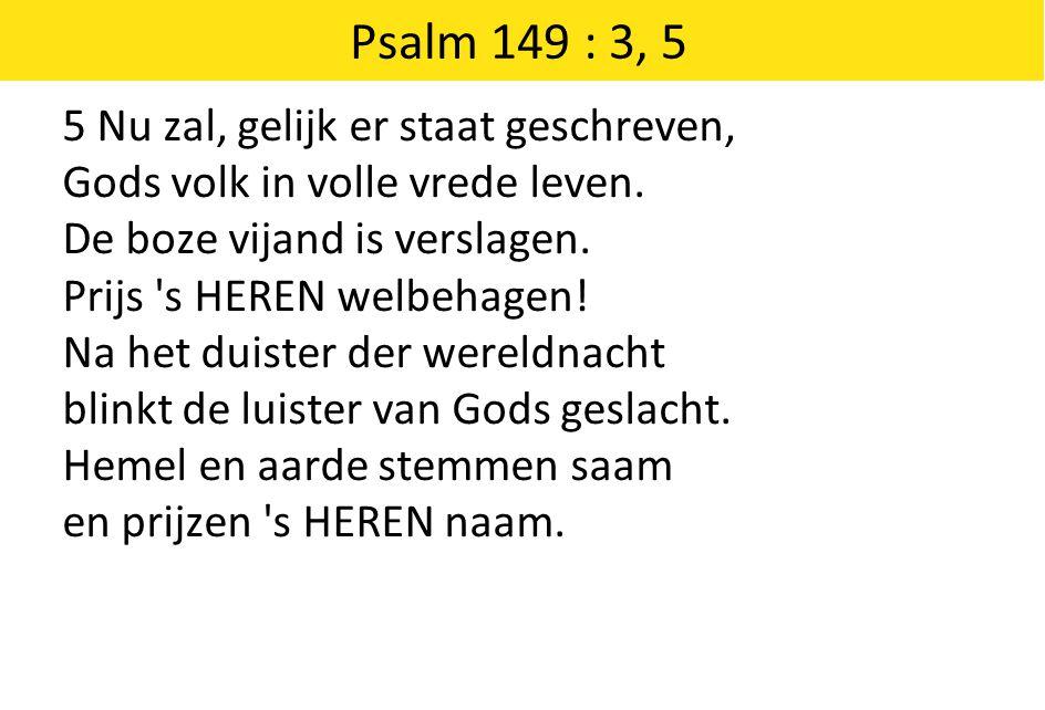 Psalm 149 : 3, 5 5 Nu zal, gelijk er staat geschreven, Gods volk in volle vrede leven. De boze vijand is verslagen. Prijs 's HEREN welbehagen! Na het