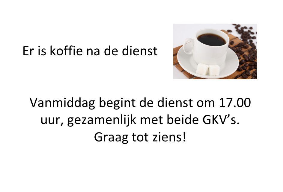 Er is koffie na de dienst Vanmiddag begint de dienst om 17.00 uur, gezamenlijk met beide GKV's. Graag tot ziens!