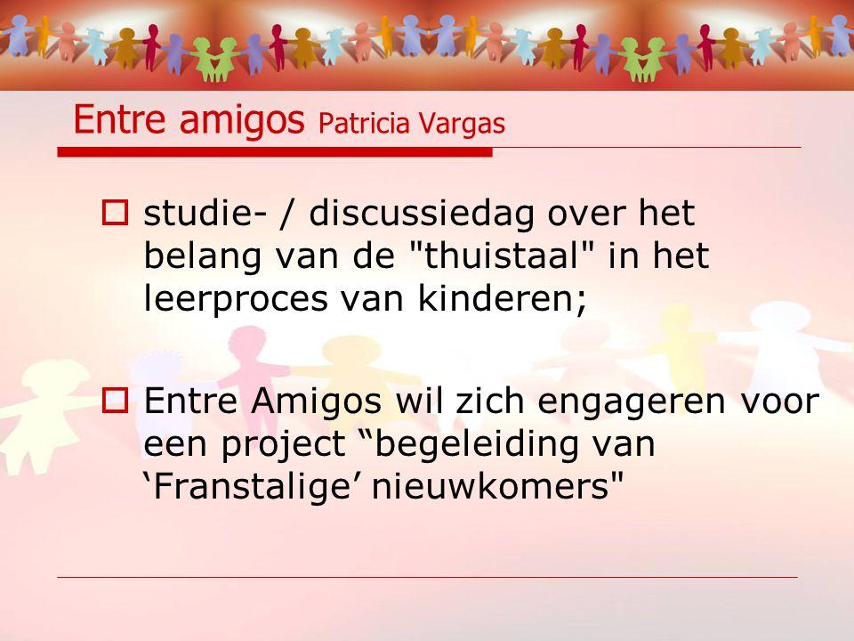 Entre amigos Patricia Vargas  studie- / discussiedag over het belang van de thuistaal in het leerproces van kinderen;  Entre Amigos wil zich engageren voor een project begeleiding van 'Franstalige' nieuwkomers