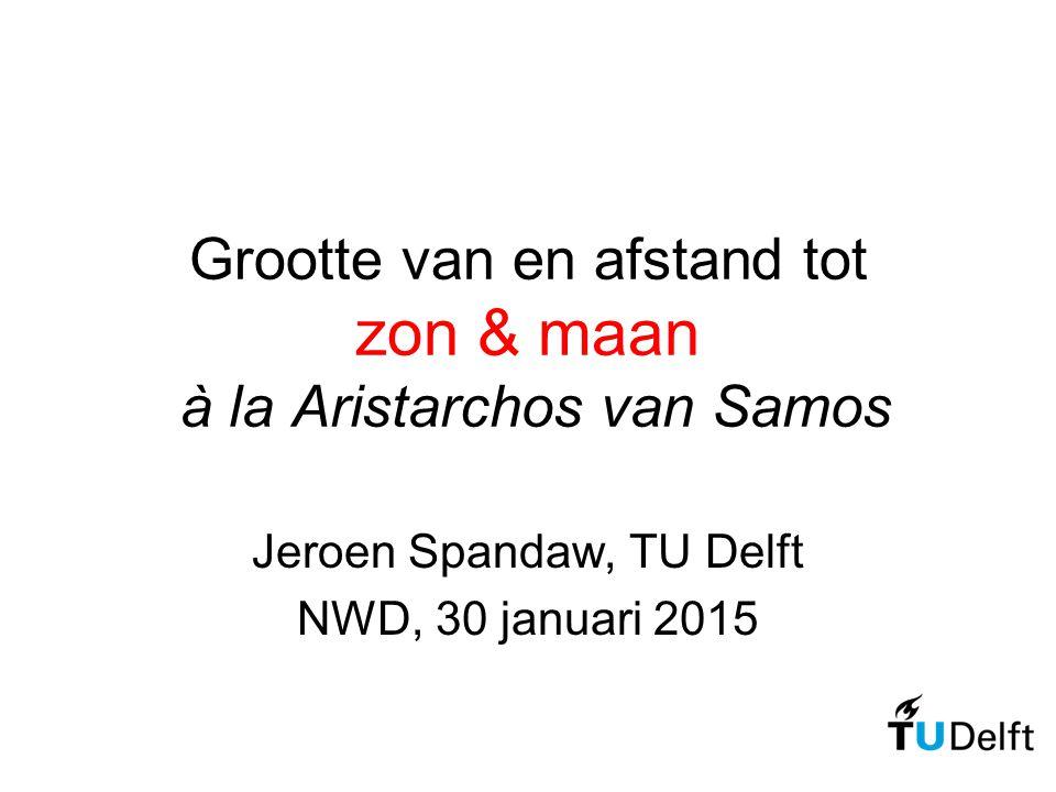 Grootte van en afstand tot zon & maan à la Aristarchos van Samos Jeroen Spandaw, TU Delft NWD, 30 januari 2015