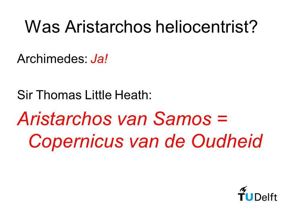 Was Aristarchos heliocentrist? Archimedes: Ja! Sir Thomas Little Heath: Aristarchos van Samos = Copernicus van de Oudheid