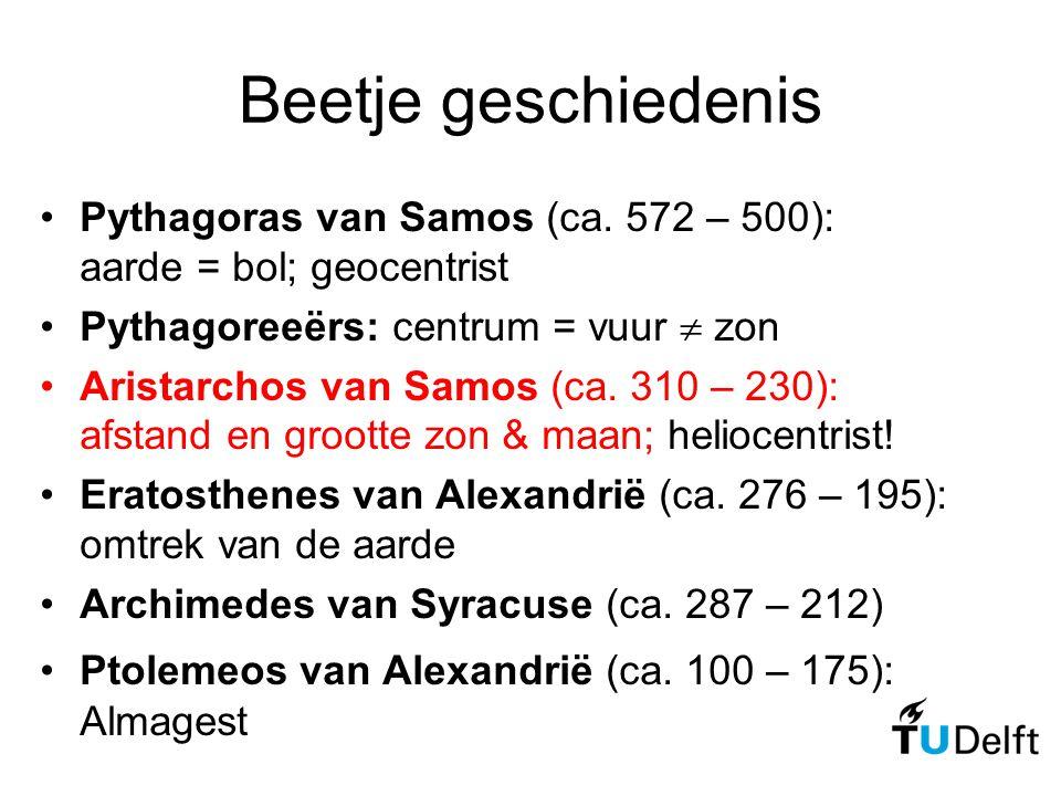 Beetje geschiedenis Pythagoras van Samos (ca. 572 – 500): aarde = bol; geocentrist Pythagoreeërs: centrum = vuur  zon Aristarchos van Samos (ca. 310