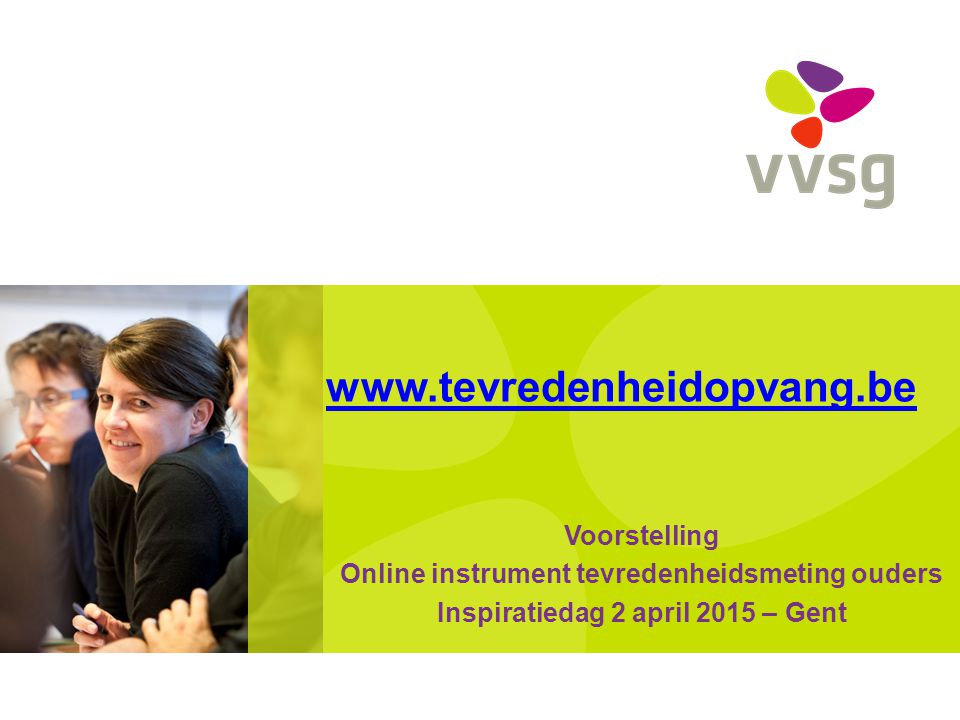 www.tevredenheidopvang.be Voorstelling Online instrument tevredenheidsmeting ouders Inspiratiedag 2 april 2015 – Gent
