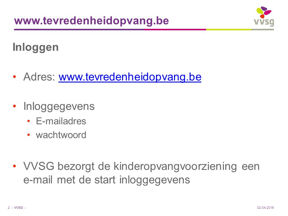 VVSG - www.tevredenheidopvang.be Inloggen Adres: www.tevredenheidopvang.bewww.tevredenheidopvang.be Inloggegevens E-mailadres wachtwoord VVSG bezorgt