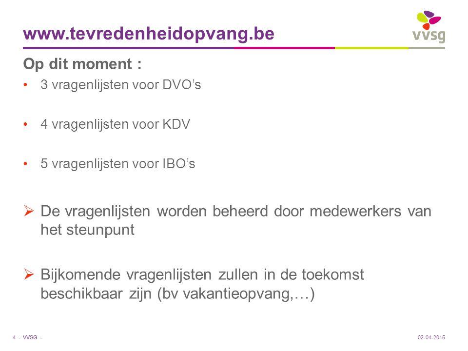 VVSG - www.tevredenheidopvang.be Op dit moment : 3 vragenlijsten voor DVO's 4 vragenlijsten voor KDV 5 vragenlijsten voor IBO's  De vragenlijsten wor