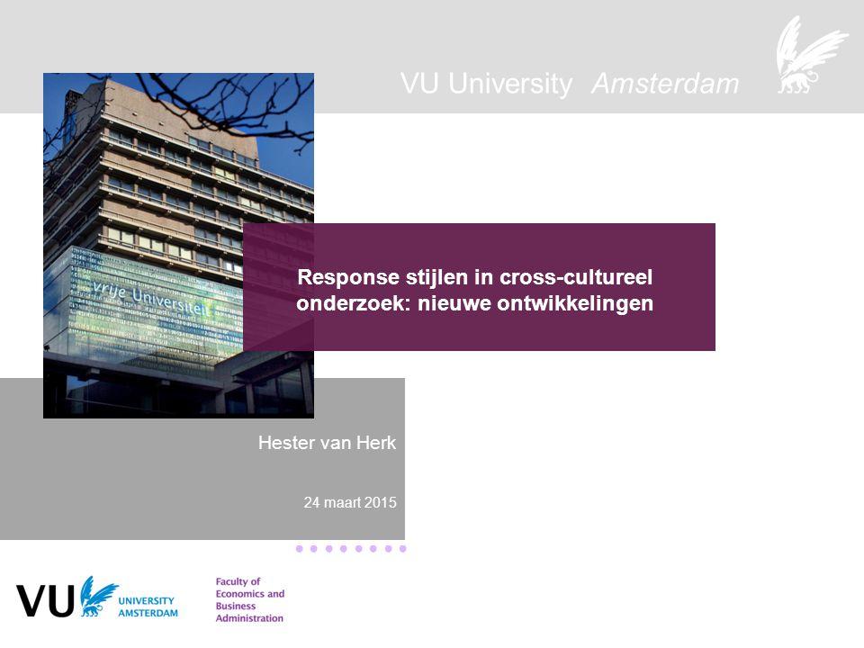 VU University Amsterdam ● ● ● ● Response stijlen in cross-cultureel onderzoek: nieuwe ontwikkelingen Hester van Herk 24 maart 2015